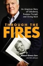 Through the Fires: An American Story of Turbulence, Business Triumph and Giving Back ebook by Robert Owen Carr
