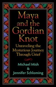 Maya and the Gordian Knot - Unraveling the Mysterious Journey Through Grief ebook by Jennifer Schloming,Michael Mish