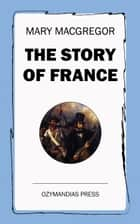 The Story of France ebook by Mary MacGregor