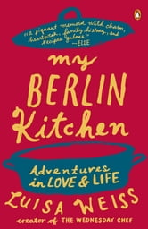 My Berlin Kitchen - A Love Story (with Recipes) ebook by Luisa Weiss