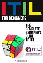 ITIL for Beginners: The Complete Beginner's Guide to ITIL ebook by ClydeBank Technology