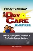 Opening A Specialized Daycare Business - A Day Care Facility That Stands Out For Values Not Just Profits ebook by KMS Publishing