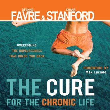 The Cure for the Chronic Life - Overcoming the Hopelessness That Holds You Back audiobook by Deanna Favre,Shane Stanford