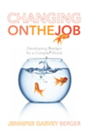 Changing on the Job - Developing Leaders for a Complex World ebook by Jennifer Garvey Berger
