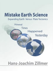 Mistake Earth Science: Expanding Earth Versus Plate Tectonics - Primeval Times Happened Yesterday ebook by Zillmer, Hans-Joachim