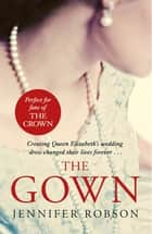 The Gown - An enthralling historical novel of the creation of Queen Elizabeth's wedding dress eBook by Jennifer Robson