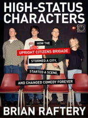 High-Status Characters - How The Upright Citizens Brigade Stormed A City, Started A Scene, And Changed Comedy Forever ebook by Brian Raftery