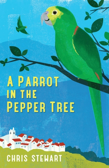 A Parrot in the Pepper Tree - A Sequel to Driving Over Lemons ebook by Chris Stewart