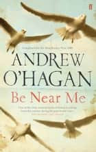 Be Near Me ebook by Andrew O'Hagan
