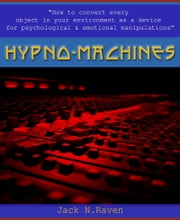 Hypno Machines: How To Convert Every Object In Your Environment As a Device For Psychological and Emotional Manipulaton ebook by Jack N. Raven