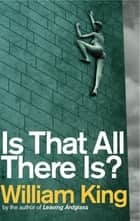 Is That All There Is? ebook by William King