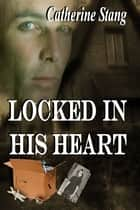 Locked In His Heart ebook by Catherine Stang