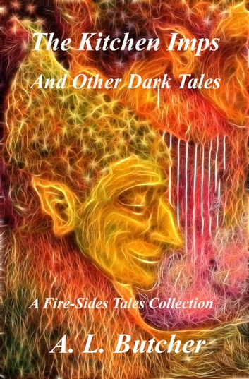 The Kitchen Imps and Other Dark Tales (A Fire-Side Tales Collection) ebook by A. L. Butcher