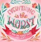 Everything Is the Worst - A Book for People Who Just Can't ebook by Workman Publishing