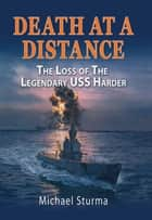Death at a Distance - The Loss of the Legendary USS Harder ebook by Michael Sturma