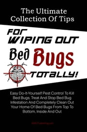 The Ultimate Collection Of Tips For Wiping Out Bed Bugs Totally! - Easy Do-It-Yourself Pest Control To Kill Bed Bugs, Treat And Stop Bed Bug Infestation And Completely Clean Out Your Home Of Bed Bugs From Top To Bottom, Inside And Out ebook by KMS Publishing