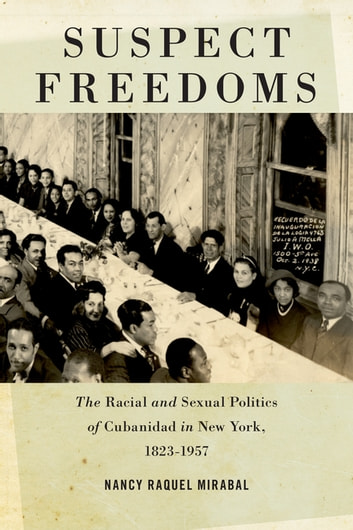 Suspect Freedoms - The Racial and Sexual Politics of Cubanidad in New York, 1823-1957 ebook by Nancy Raquel Mirabal