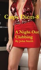 Carpe Diem-8- A Night out Clubbing ebook by John Smith