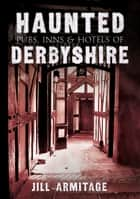 Haunted Pubs, Inns and Hotels of Derbyshire ebook by Jill Armitage