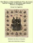 The History of the Confederate War, Its Causes and Its Conduct: A Narrative and Critical History (Complete) ebook by George Cary Eggleston