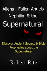 Aliens, Fallen Angels, Nephilim and the Supernatural - Supernatural, #1 ebook by Robert Rite