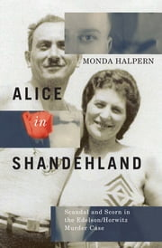 Alice in Shandehland - Scandal and Scorn in the Edelson/Horwitz Murder Case ebook by Monda Halpern
