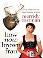 How Now, Brown Frau ebook by Merridy Eastman