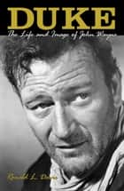 Duke: The Life and Image of John Wayne - The Life and Image of John Wayne ebook by Ronald L. Davis