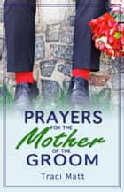 Prayers for the Mother of the Groom ebook by Traci Matt