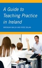 A Guide to Teaching Practice in Ireland ebook by Rose Dolan, BA (mod), HDipED,...