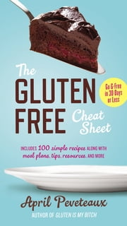 The Gluten-Free Cheat Sheet - Go G-Free in 30 Days or Less ebook by April Peveteaux