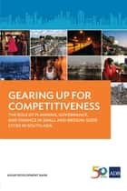 Gearing Up for Competitiveness - The Role of Planning, Governance, and Finance in Small and Medium-sized Cities in South Asia ebook by Asian Development Bank