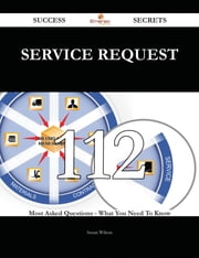 Service Request 112 Success Secrets - 112 Most Asked Questions On Service Request - What You Need To Know ebook by Susan Wilson