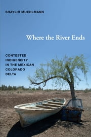 Where the River Ends - Contested Indigeneity in the Mexican Colorado Delta ebook by Shaylih Muehlmann
