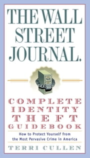 The Wall Street Journal. Complete Identity Theft Guidebook - How to Protect Yourself from the Most Pervasive Crime in America ebook by Terri Cullen