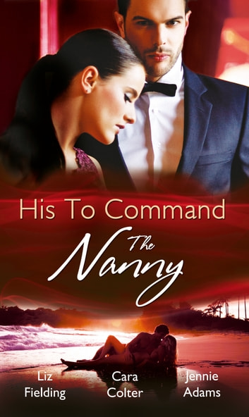 His to Command: the Nanny: A Nanny for Keeps (Heart to Heart, Book 5) / The Prince and the Nanny / Parents of Convenience (Mills & Boon M&B) eBook by Liz Fielding,Cara Colter,Jennie Adams