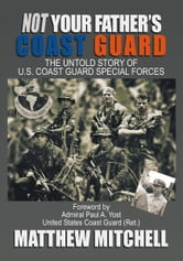 Not Your Father's Coast Guard - The Untold Story of U.S. Coast Guard Special Forces ebook by Matthew Mitchell