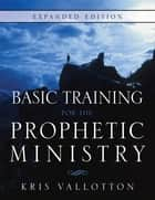 Basic Training for the Prophetic Ministry Expanded Edition ebook by