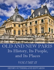 Old and New Paris : Its History, Its People, and Its Places, Volume I I (Illustrated) ebook by Henry Sutherland Edwards