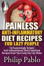 Painless Anti Inflammatory Diet Recipes For Lazy People: Surprisingly Simple Anti Inflammatory Diet Recipes Even Your Lazy Ass Can Cook ebook by Phillip Pablo