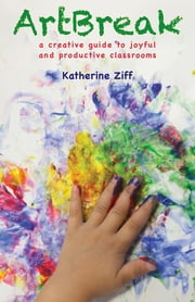 ArtBreak - A Creative Guide to Joyful and Productive Classrooms ebook by Katherine Ziff