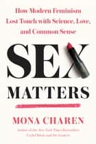 Sex Matters - How Modern Feminism Lost Touch with Science, Love, and Common Sense eBook by Mona Charen