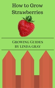 How to Grow Strawberries - Growing Guides ebook by Linda Gray