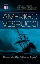 AMERIGO VESPUCCI – Discover the Man Behind the Legend - Biography, Letters, Narratives, Personal Accounts & Historical Documents (Including Letters to Lorenzo Di Medici, Seigneury of Venice, Pietro Soderini, Columbus, Records of Bartolomé de las Casas…) ebook by Amerigo Vespucci, Bartolomé de las Casas, Christopher Columbus,...