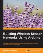 Building Wireless Sensor Networks Using Arduino ebook by Matthijs Kooijman