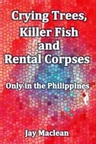 Crying Trees, Killer Fish and Rental Corpses - Only in the Philippines ebook by Jay Maclean