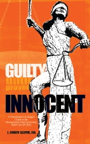 Guilty Until Proven Innocent: A Practitioner's and Judge's Guide to the Pennsylvania Post-Conviction Relief Act (PCRA) ebook by J. Andrew Salemme