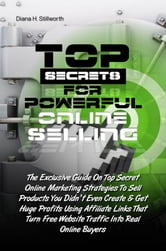 Top Secrets For Powerful Online Selling - The Exclusive Guide On Top Secret Online Marketing Strategies To Sell Products You Didn't Even Create & Get Huge Profits Using Affiliate Links That Turn Free Website Traffic Into Real Online Buyers ebook by Diana H. Stillworth
