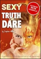Sexy Truth Or Dare: A Guide Book To Rekindle Fires And Hook Up With The Hot Ones ebook by Stephen Williams