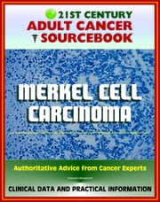 21st Century Adult Cancer Sourcebook: Merkel Cell Carcinoma (MCC) - Clinical Data for Patients, Families, and Physicians ebook by Progressive Management